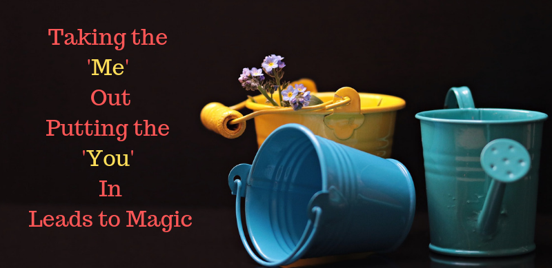 Taking the 'ME' out, putting the 'YOU' in – Leads to the MAGIC