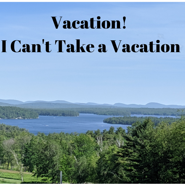 I Can't Take A Vacation! What Are You Thinking?!